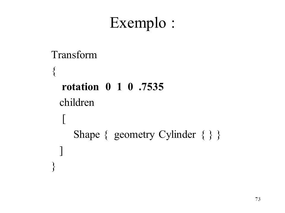 Exemplo : Transform { rotation 0 1 0 .7535 children [